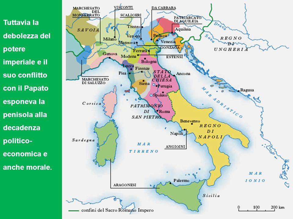 Tuttavia la debolezza del potere imperiale e il suo conflitto con il Papato esponeva la penisola alla decadenza politico- economica e anche morale.