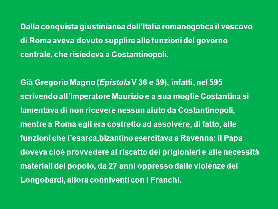 Dalla conquista giustinianea dellItalia romanogotica il vescovo di Roma aveva dovuto supplire alle funzioni del governo centrale, che risiedeva a Cost