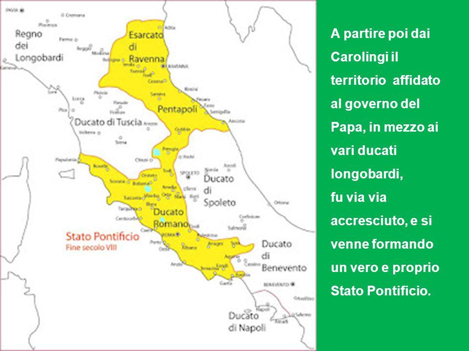 A partire poi dai Carolingi il territorio affidato al governo del Papa, in mezzo ai vari ducati longobardi, fu via via accresciuto, e si venne formando un vero e proprio Stato Pontificio.