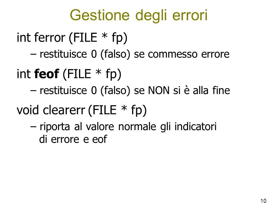 10 Gestione degli errori int ferror (FILE * fp) – restituisce 0 (falso) se commesso errore int feof (FILE * fp) – restituisce 0 (falso) se NON si è alla fine void clearerr (FILE * fp) – riporta al valore normale gli indicatori di errore e eof