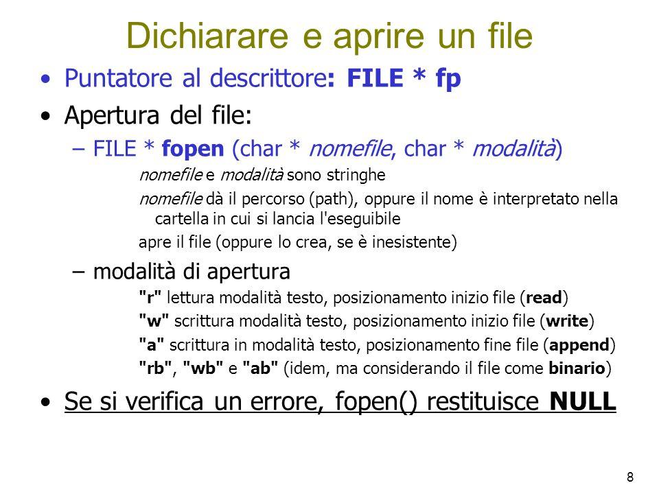 8 Dichiarare e aprire un file Puntatore al descrittore: FILE * fp Apertura del file: –FILE * fopen (char * nomefile, char * modalità) nomefile e modalità sono stringhe nomefile dà il percorso (path), oppure il nome è interpretato nella cartella in cui si lancia l eseguibile apre il file (oppure lo crea, se è inesistente) –modalità di apertura r lettura modalità testo, posizionamento inizio file (read) w scrittura modalità testo, posizionamento inizio file (write) a scrittura in modalità testo, posizionamento fine file (append) rb , wb e ab (idem, ma considerando il file come binario) Se si verifica un errore, fopen() restituisce NULL
