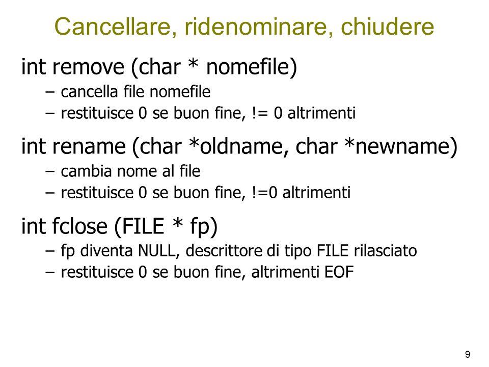 9 Cancellare, ridenominare, chiudere int remove (char * nomefile) –cancella file nomefile –restituisce 0 se buon fine, != 0 altrimenti int rename (char *oldname, char *newname) –cambia nome al file –restituisce 0 se buon fine, !=0 altrimenti int fclose (FILE * fp) –fp diventa NULL, descrittore di tipo FILE rilasciato –restituisce 0 se buon fine, altrimenti EOF