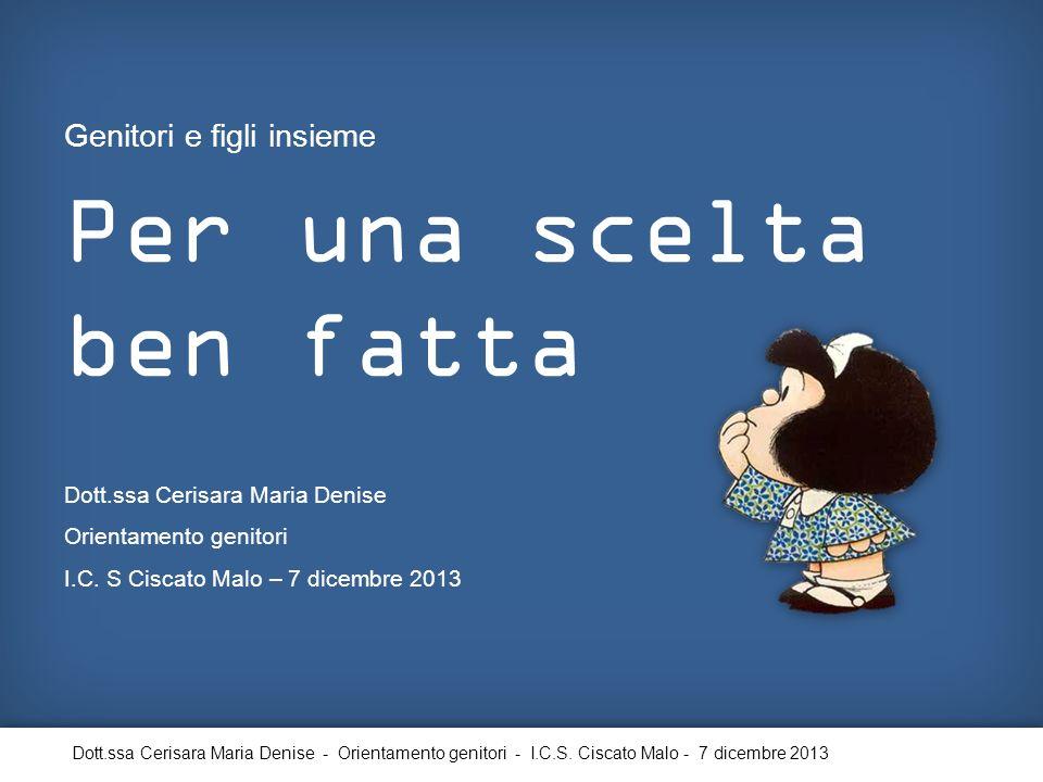 Per una scelta ben fatta Genitori e figli insieme Dott.ssa Cerisara Maria Denise Orientamento genitori I.C. S Ciscato Malo – 7 dicembre 2013 Dott.ssa