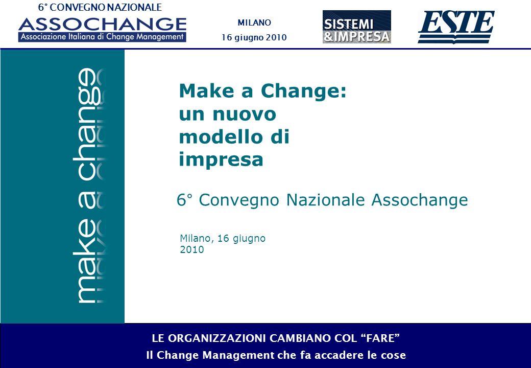 6° CONVEGNO NAZIONALE MILANO 16 giugno 2010 LE ORGANIZZAZIONI CAMBIANO COL FARE Il Change Management che fa accadere le cose Milano, 16 giugno 2010 Make a Change: un nuovo modello di impresa 6° Convegno Nazionale Assochange