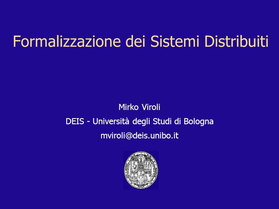 Formalizzazione dei Sistemi Distribuiti Mirko Viroli DEIS - Università degli Studi di Bologna mviroli@deis.unibo.it