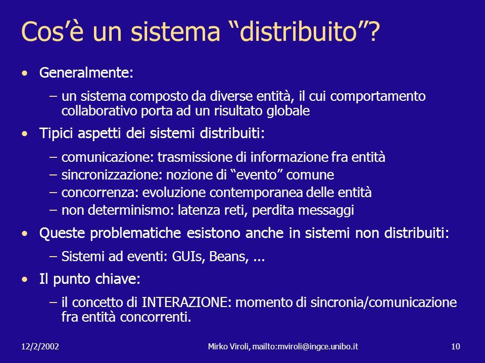 12/2/2002Mirko Viroli, mailto:mviroli@ingce.unibo.it10 Cosè un sistema distribuito? Generalmente: –un sistema composto da diverse entità, il cui compo