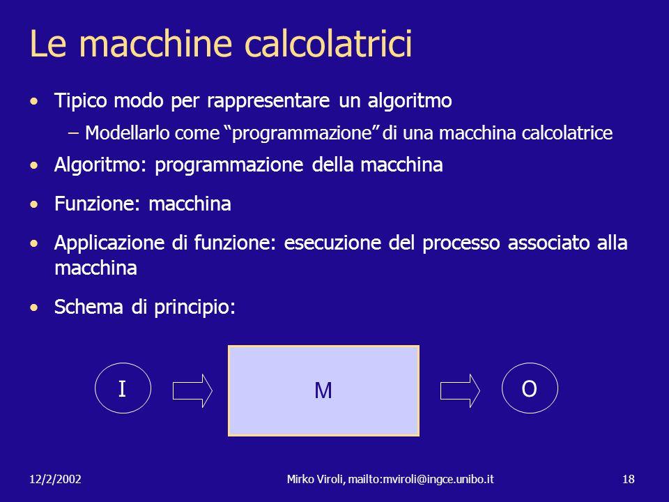12/2/2002Mirko Viroli, mailto:mviroli@ingce.unibo.it18 Le macchine calcolatrici Tipico modo per rappresentare un algoritmo –Modellarlo come programmaz