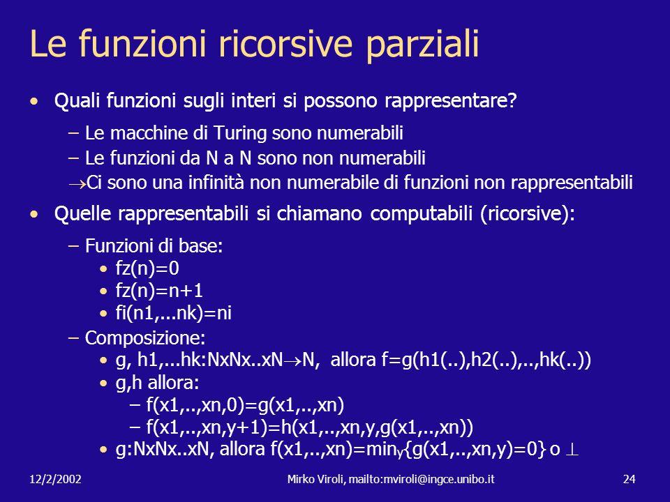12/2/2002Mirko Viroli, mailto:mviroli@ingce.unibo.it24 Le funzioni ricorsive parziali Quali funzioni sugli interi si possono rappresentare? –Le macchi