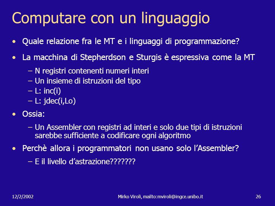 12/2/2002Mirko Viroli, mailto:mviroli@ingce.unibo.it26 Computare con un linguaggio Quale relazione fra le MT e i linguaggi di programmazione? La macch