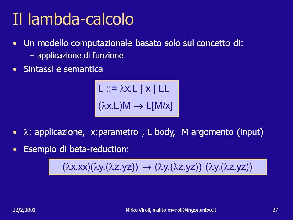 12/2/2002Mirko Viroli, mailto:mviroli@ingce.unibo.it27 Il lambda-calcolo Un modello computazionale basato solo sul concetto di: –applicazione di funzi