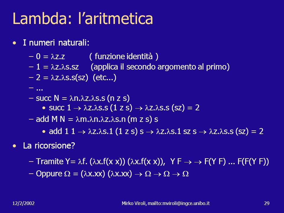 12/2/2002Mirko Viroli, mailto:mviroli@ingce.unibo.it29 Lambda: laritmetica I numeri naturali: –0 = z.z ( funzione identità ) –1 = z. s.sz (applica il