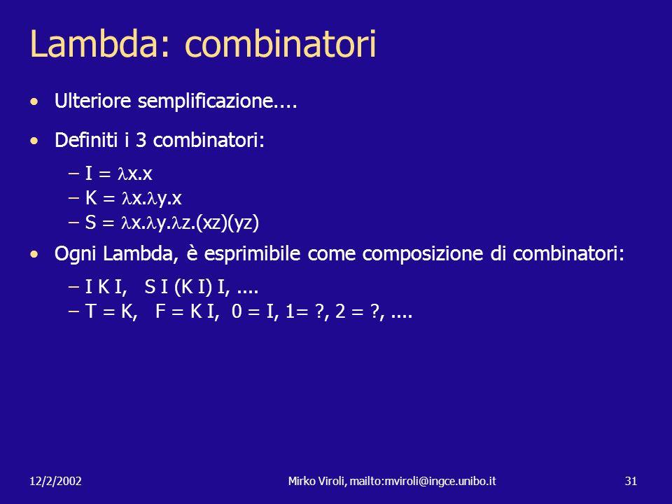 12/2/2002Mirko Viroli, mailto:mviroli@ingce.unibo.it31 Lambda: combinatori Ulteriore semplificazione.... Definiti i 3 combinatori: –I = x.x –K = x. y.