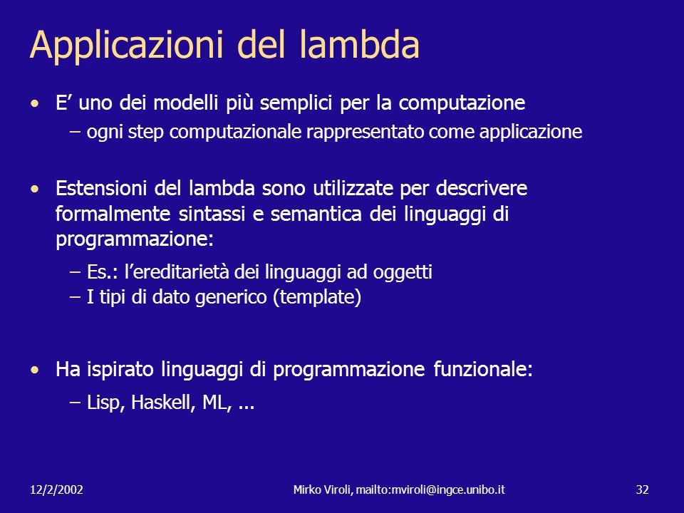 12/2/2002Mirko Viroli, mailto:mviroli@ingce.unibo.it32 Applicazioni del lambda E uno dei modelli più semplici per la computazione –ogni step computazi