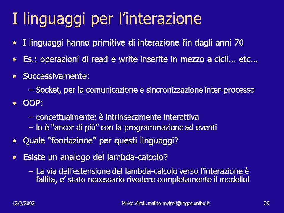 12/2/2002Mirko Viroli, mailto:mviroli@ingce.unibo.it39 I linguaggi per linterazione I linguaggi hanno primitive di interazione fin dagli anni 70 Es.: