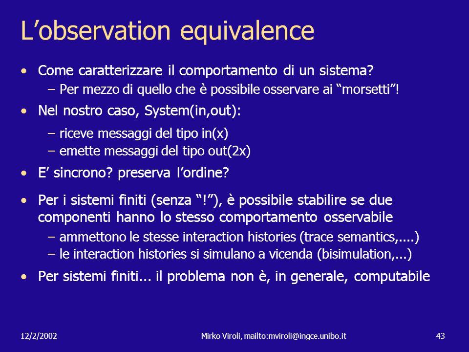 12/2/2002Mirko Viroli, mailto:mviroli@ingce.unibo.it43 Lobservation equivalence Come caratterizzare il comportamento di un sistema? –Per mezzo di quel