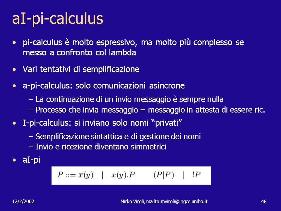 12/2/2002Mirko Viroli, mailto:mviroli@ingce.unibo.it48 aI-pi-calculus pi-calculus è molto espressivo, ma molto più complesso se messo a confronto col
