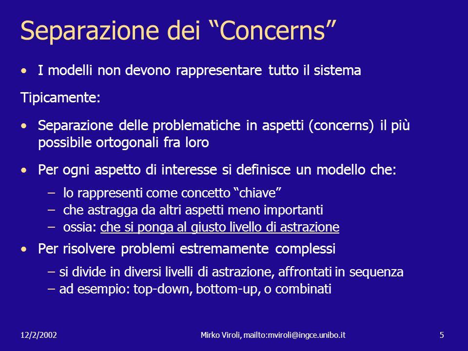 12/2/2002Mirko Viroli, mailto:mviroli@ingce.unibo.it5 Separazione dei Concerns I modelli non devono rappresentare tutto il sistema Tipicamente: Separa