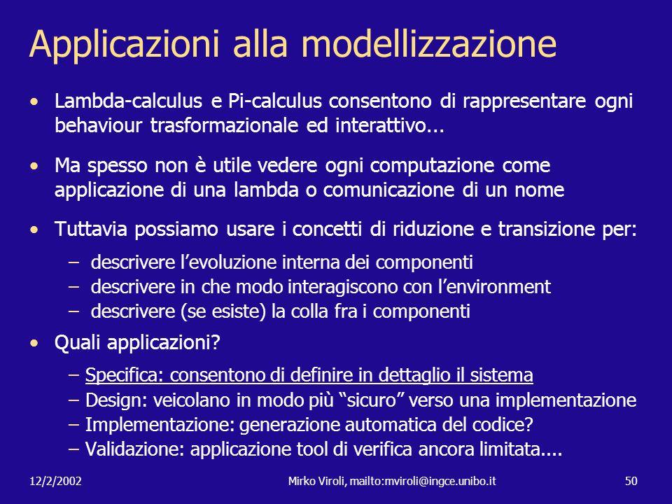 12/2/2002Mirko Viroli, mailto:mviroli@ingce.unibo.it50 Applicazioni alla modellizzazione Lambda-calculus e Pi-calculus consentono di rappresentare ogn