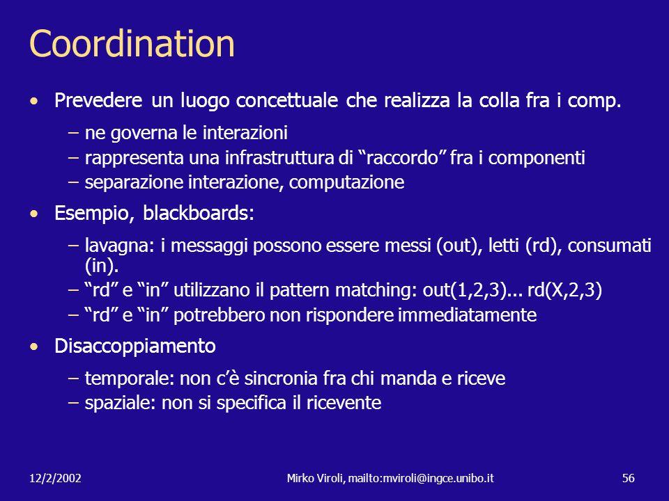 12/2/2002Mirko Viroli, mailto:mviroli@ingce.unibo.it56 Coordination Prevedere un luogo concettuale che realizza la colla fra i comp. –ne governa le in