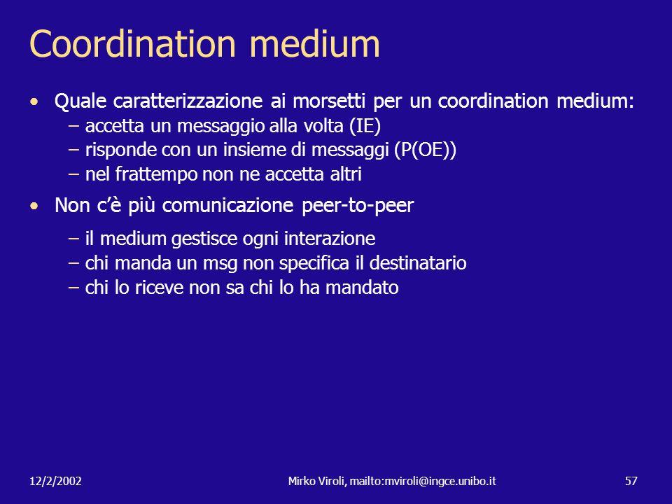 12/2/2002Mirko Viroli, mailto:mviroli@ingce.unibo.it57 Coordination medium Quale caratterizzazione ai morsetti per un coordination medium: –accetta un