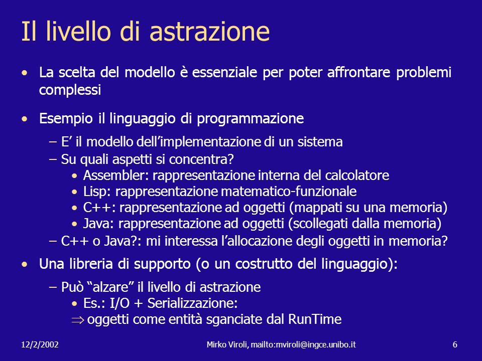 12/2/2002Mirko Viroli, mailto:mviroli@ingce.unibo.it6 Il livello di astrazione La scelta del modello è essenziale per poter affrontare problemi comple