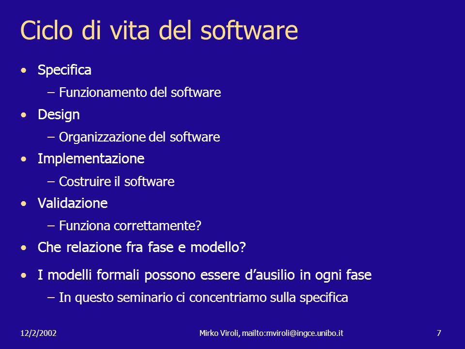 12/2/2002Mirko Viroli, mailto:mviroli@ingce.unibo.it7 Ciclo di vita del software Specifica –Funzionamento del software Design –Organizzazione del soft