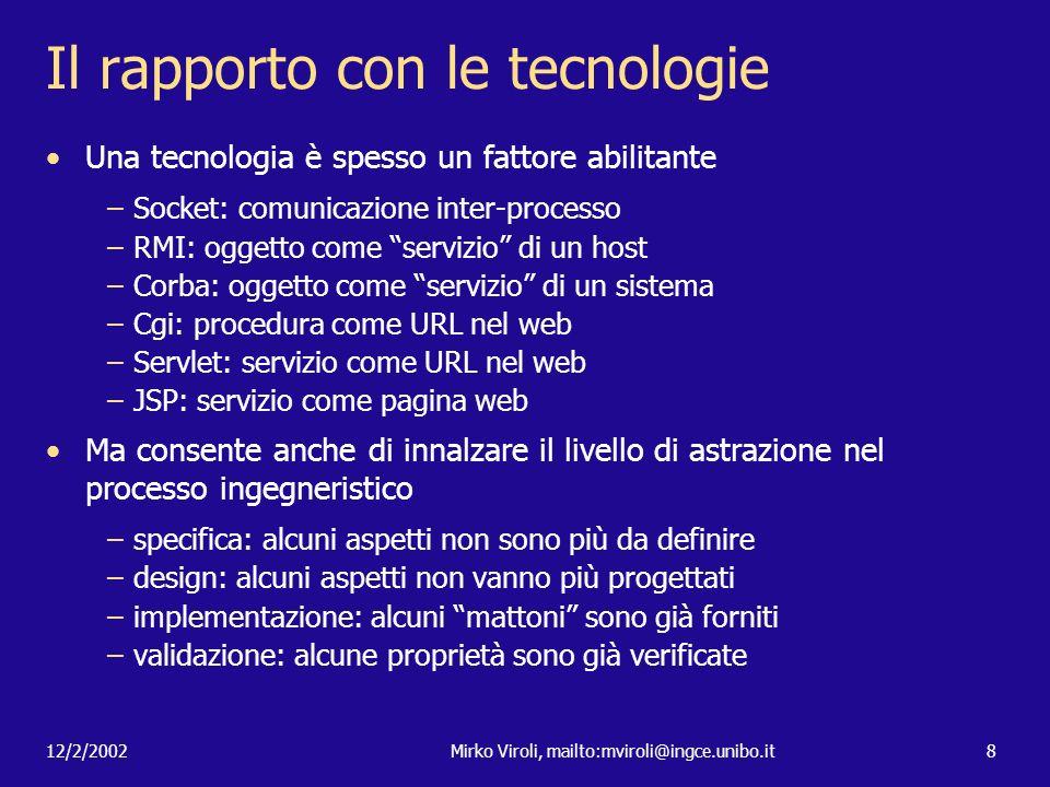 12/2/2002Mirko Viroli, mailto:mviroli@ingce.unibo.it8 Il rapporto con le tecnologie Una tecnologia è spesso un fattore abilitante –Socket: comunicazio