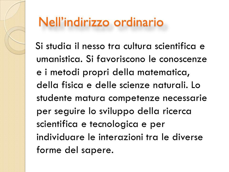 Nellindirizzo ordinario Si studia il nesso tra cultura scientifica e umanistica.