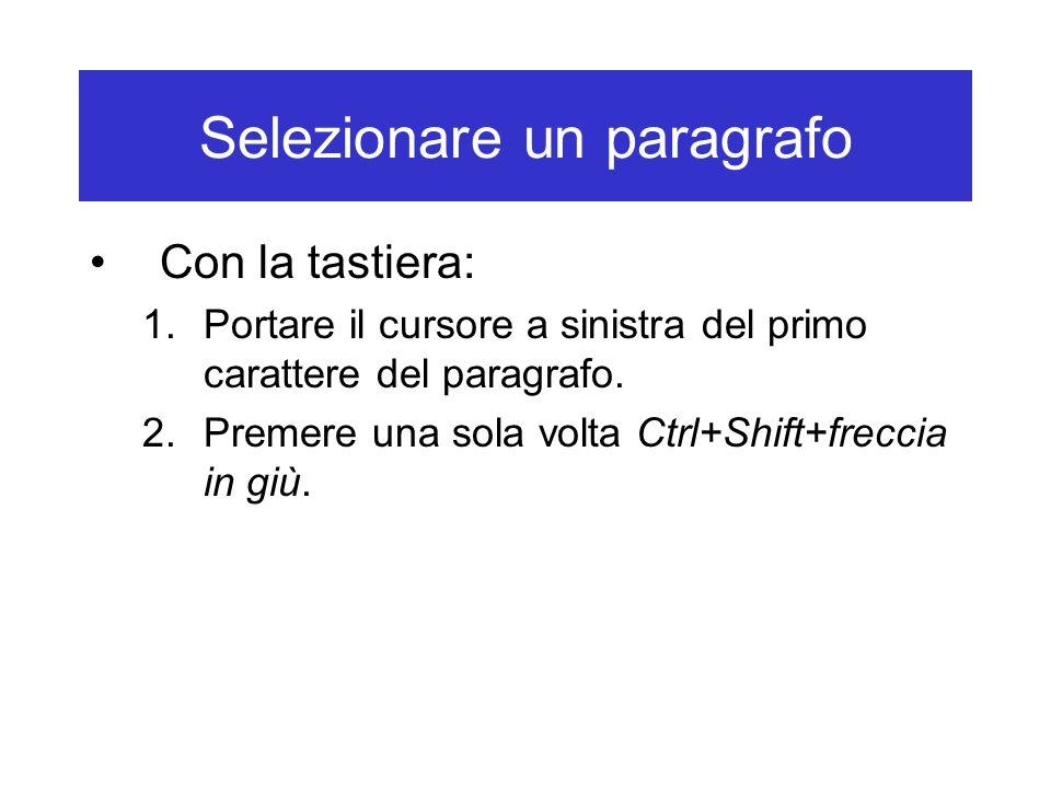 Selezionare un paragrafo Con la tastiera: 1.Portare il cursore a sinistra del primo carattere del paragrafo. 2.Premere una sola volta Ctrl+Shift+frecc