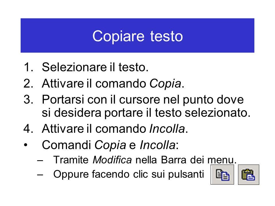 Copiare testo 1.Selezionare il testo. 2.Attivare il comando Copia. 3.Portarsi con il cursore nel punto dove si desidera portare il testo selezionato.