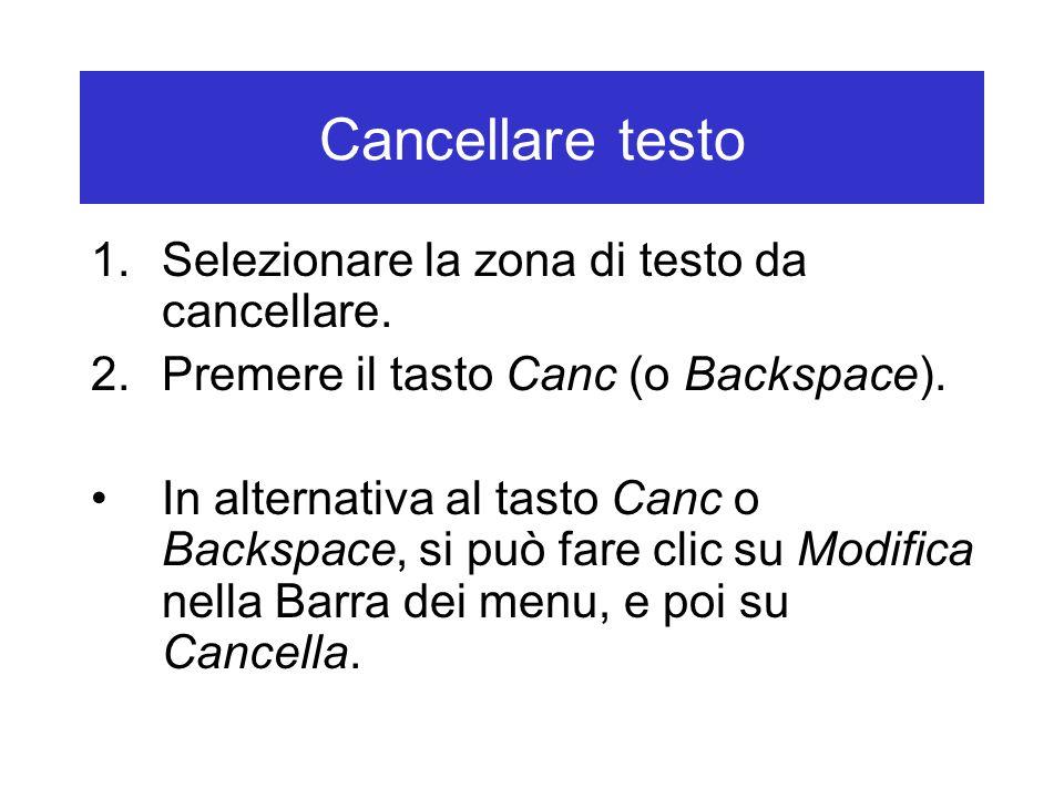 Cancellare testo 1.Selezionare la zona di testo da cancellare. 2.Premere il tasto Canc (o Backspace). In alternativa al tasto Canc o Backspace, si può