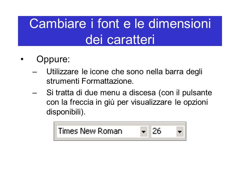 Cambiare i font e le dimensioni dei caratteri Oppure: –Utilizzare le icone che sono nella barra degli strumenti Formattazione. –Si tratta di due menu
