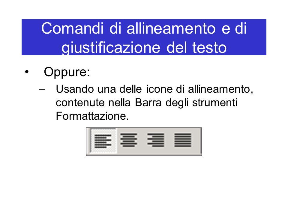Comandi di allineamento e di giustificazione del testo Oppure: –Usando una delle icone di allineamento, contenute nella Barra degli strumenti Formatta