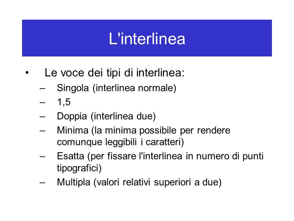 L'interlinea Le voce dei tipi di interlinea: –Singola (interlinea normale) –1,5 –Doppia (interlinea due) –Minima (la minima possibile per rendere comu