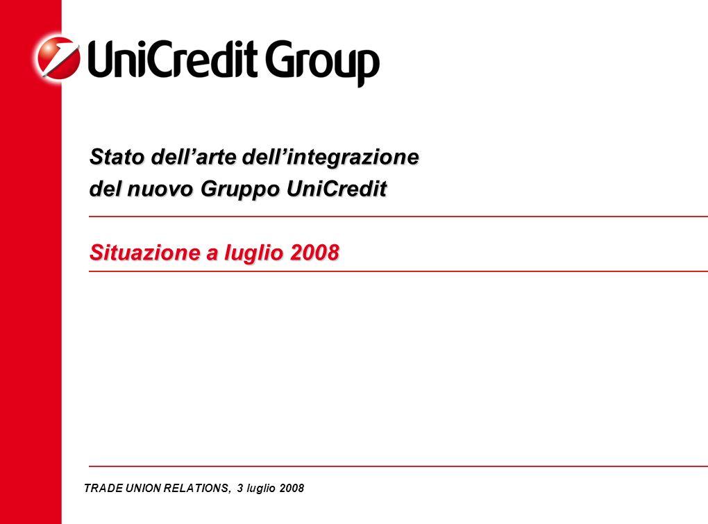 TRADE UNION RELATIONS, 3 luglio 2008 Stato dellarte dellintegrazione del nuovo Gruppo UniCredit Situazione a luglio 2008
