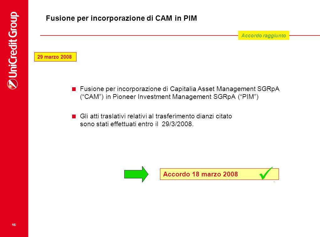 16 Fusione per incorporazione di CAM in PIM Fusione per incorporazione di Capitalia Asset Management SGRpA (CAM) in Pioneer Investment Management SGRp