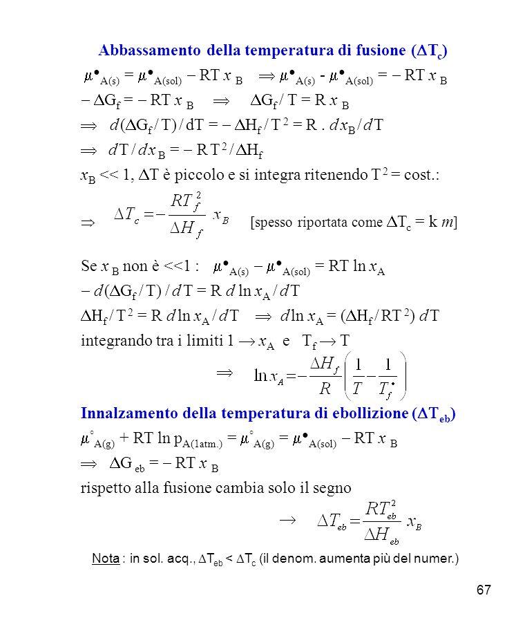 67 Abbassamento della temperatura di fusione ( T c ) A(s) = A(sol) RT x B A(s) - A(sol) = RT x B G f = RT x B G f / T = R x B d ( G f / T) / dT = H f / T 2 = R.