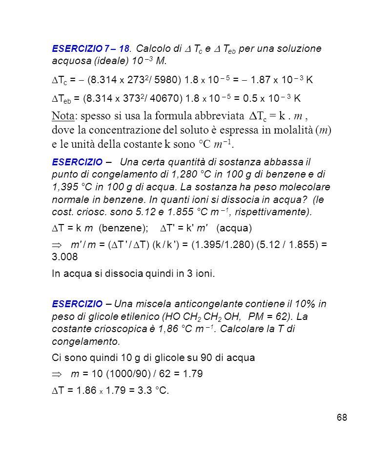 68 ESERCIZIO 7 – 18.Calcolo di T c e T eb per una soluzione acquosa (ideale) 10 –3 M.