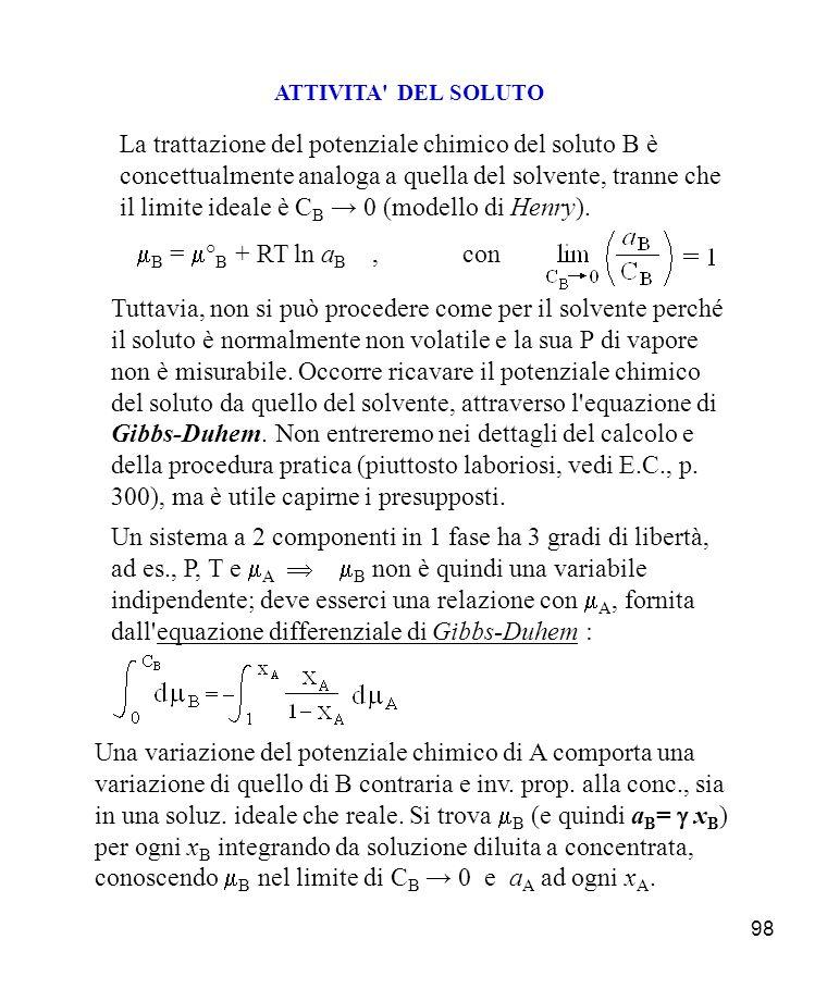 98 ATTIVITA DEL SOLUTO La trattazione del potenziale chimico del soluto B è concettualmente analoga a quella del solvente, tranne che il limite ideale è C B 0 (modello di Henry).