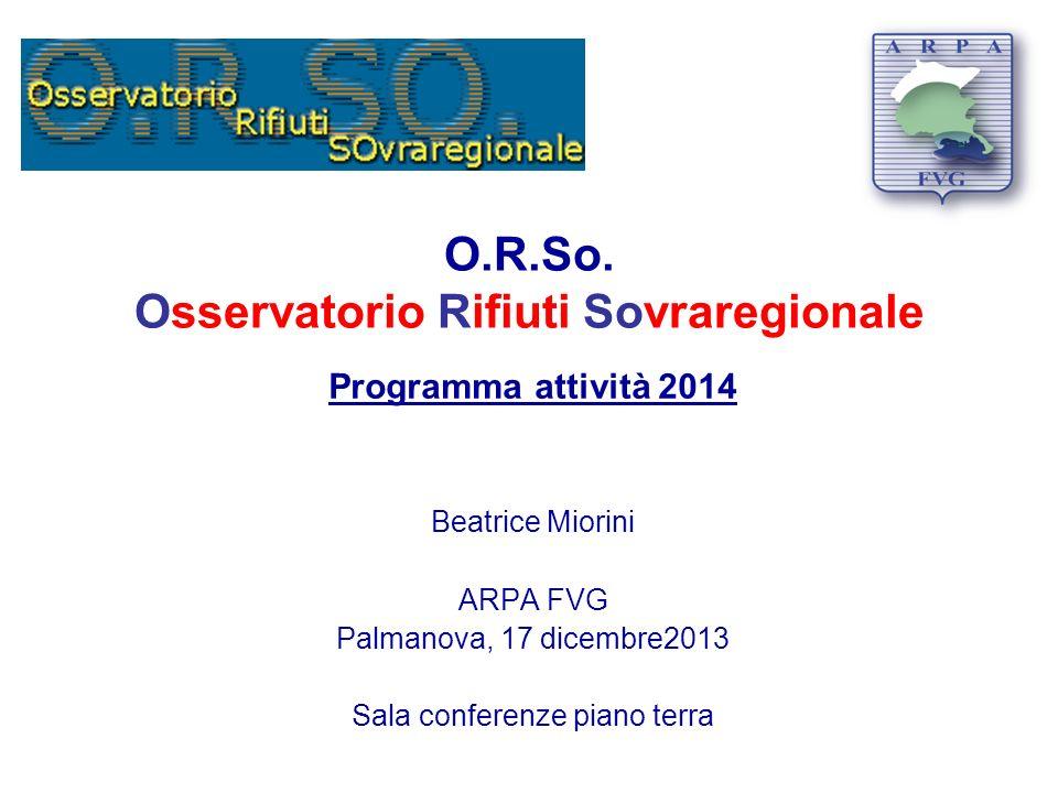 O.R.So. Osservatorio Rifiuti Sovraregionale Programma attività 2014 Beatrice Miorini ARPA FVG Palmanova, 17 dicembre2013 Sala conferenze piano terra