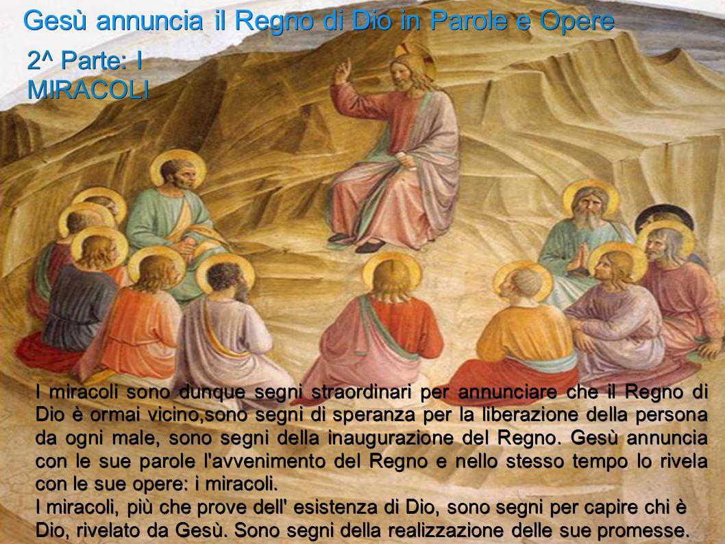 Gesù annuncia il Regno di Dio in Parole e Opere 2^ Parte: I MIRACOLI I miracoli sono dunque segni straordinari per annunciare che il Regno di Dio è or