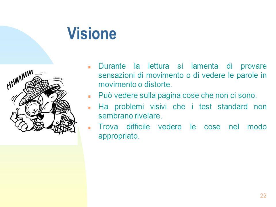 22 Visione n Durante la lettura si lamenta di provare sensazioni di movimento o di vedere le parole in movimento o distorte.