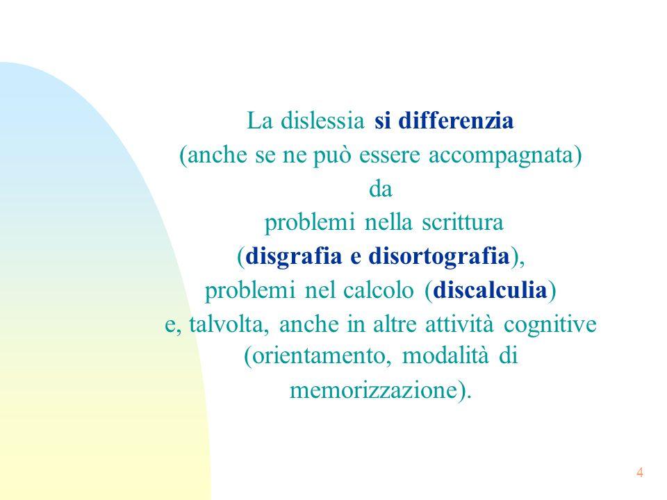 4 La dislessia si differenzia (anche se ne può essere accompagnata) da problemi nella scrittura (disgrafia e disortografia), problemi nel calcolo (discalculia) e, talvolta, anche in altre attività cognitive (orientamento, modalità di memorizzazione).