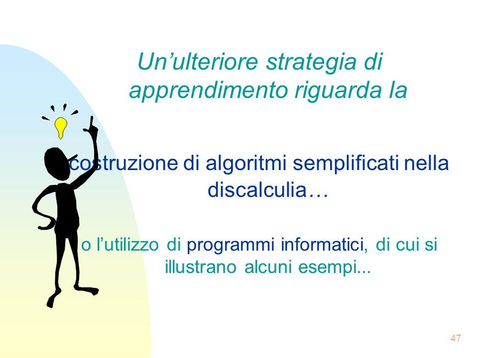 47 Unulteriore strategia di apprendimento riguarda la costruzione di algoritmi semplificati nella discalculia… o lutilizzo di programmi informatici, di cui si illustrano alcuni esempi...