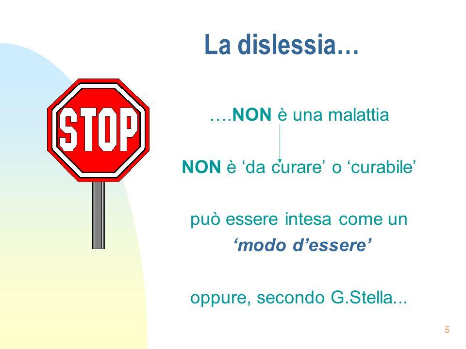 5 La dislessia… ….NON è una malattia NON è da curare o curabile può essere intesa come un modo dessere oppure, secondo G.Stella...