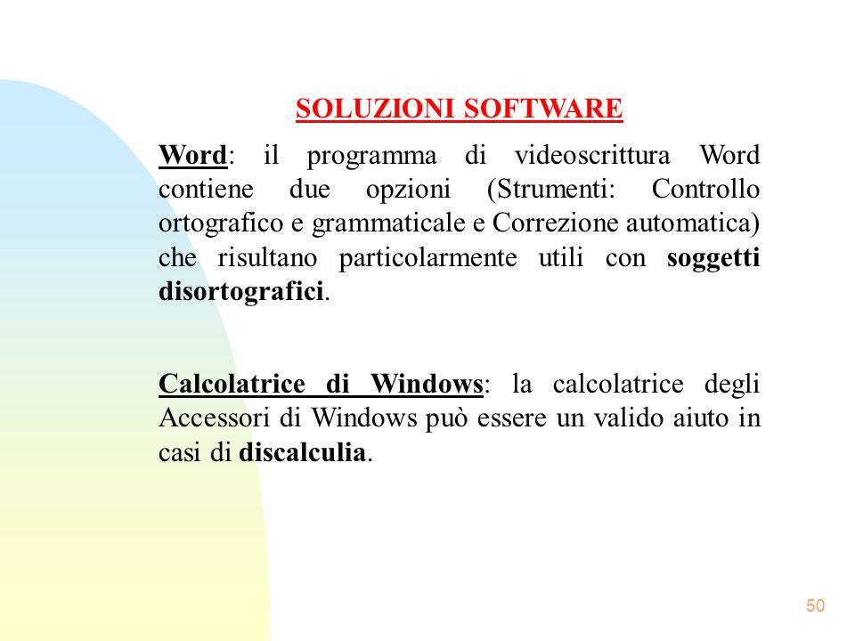 50 SOLUZIONI SOFTWARE Word: il programma di videoscrittura Word contiene due opzioni (Strumenti: Controllo ortografico e grammaticale e Correzione automatica) che risultano particolarmente utili con soggetti disortografici.