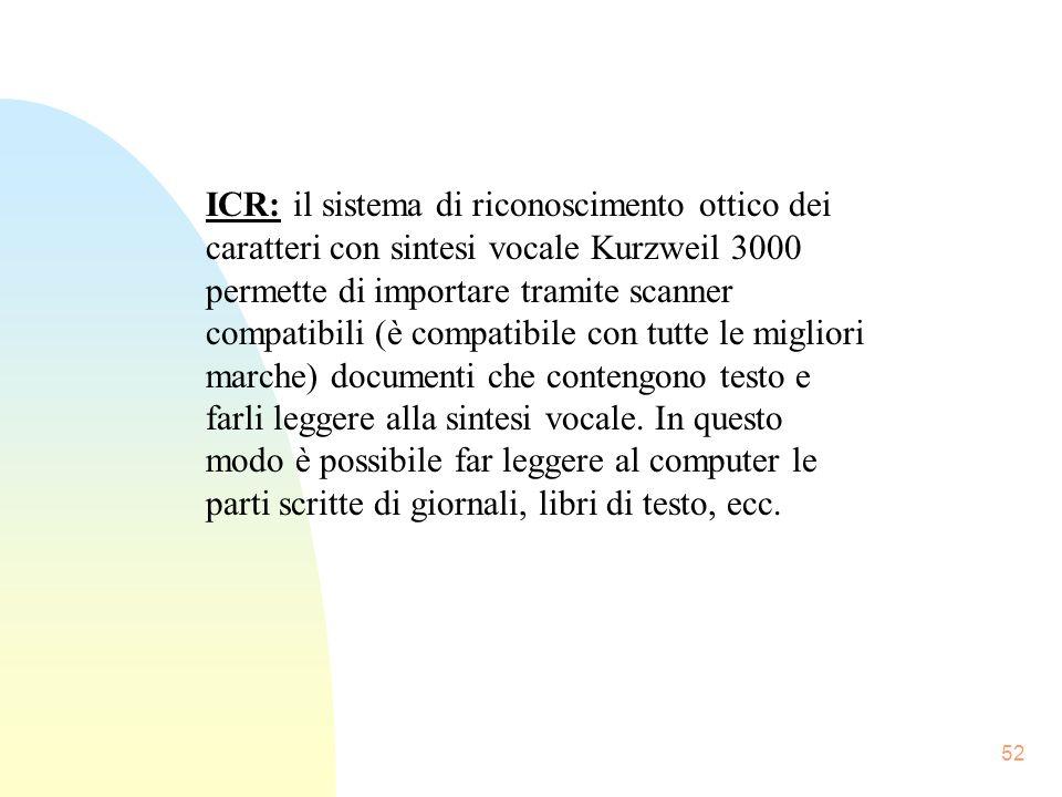 52 ICR: il sistema di riconoscimento ottico dei caratteri con sintesi vocale Kurzweil 3000 permette di importare tramite scanner compatibili (è compatibile con tutte le migliori marche) documenti che contengono testo e farli leggere alla sintesi vocale.