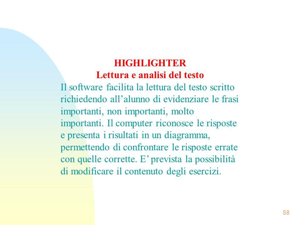 58 HIGHLIGHTER Lettura e analisi del testo Il software facilita la lettura del testo scritto richiedendo allalunno di evidenziare le frasi importanti, non importanti, molto importanti.