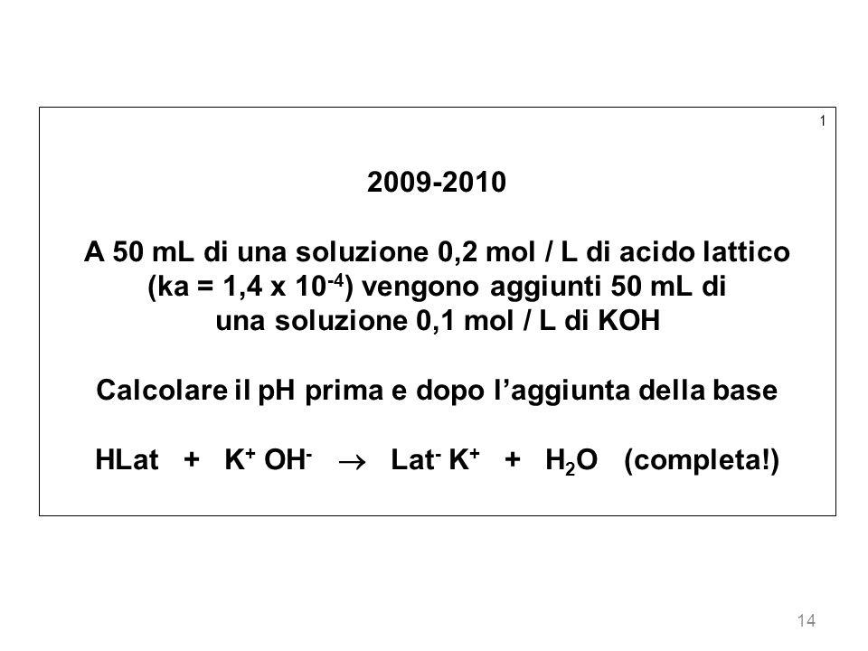 14 1 2009-2010 A 50 mL di una soluzione 0,2 mol / L di acido lattico (ka = 1,4 x 10 -4 ) vengono aggiunti 50 mL di una soluzione 0,1 mol / L di KOH Ca