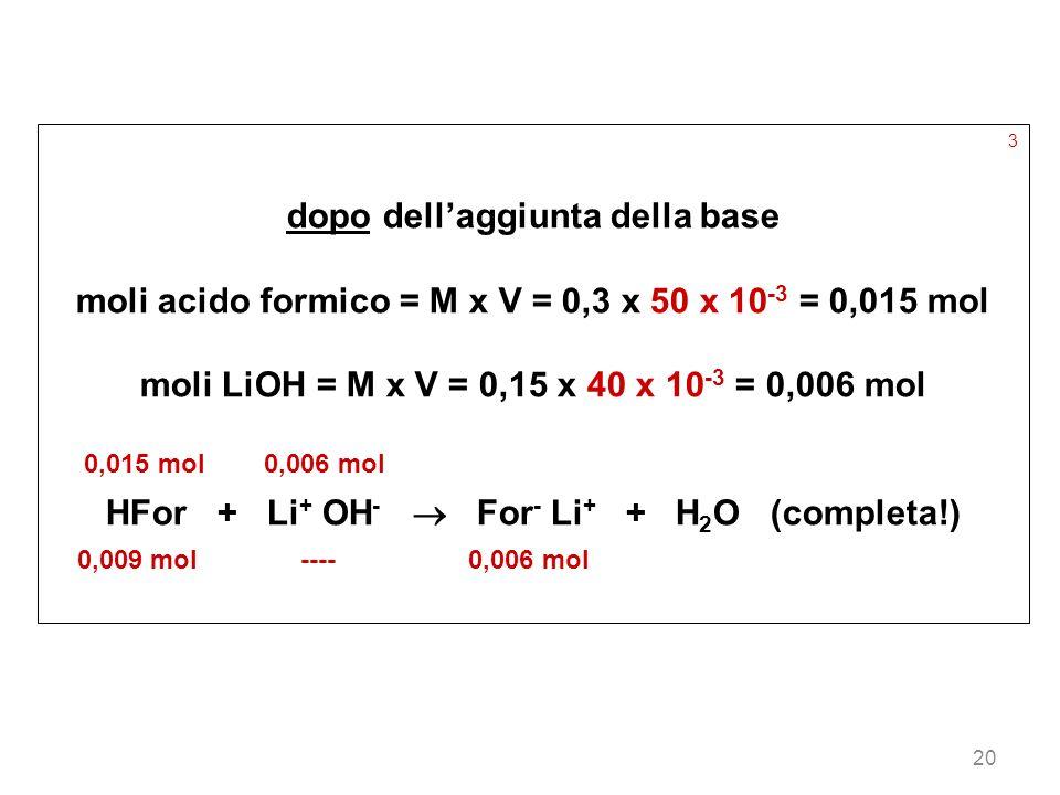 20 3 dopo dellaggiunta della base moli acido formico = M x V = 0,3 x 50 x 10 -3 = 0,015 mol moli LiOH = M x V = 0,15 x 40 x 10 -3 = 0,006 mol 0,015 mo